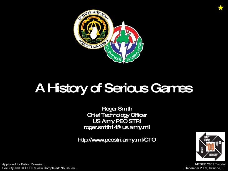 A History of Serious Games  Roger Smith Chief Technology Officer US Army PEO STRI [email_address] http://www.peostri.army....