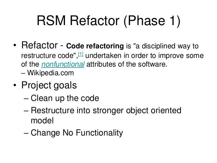 "RSM Refactor (Phase 1)<br />Refactor - Code refactoring is ""a disciplined way to restructure code"",[1] undertaken in order..."