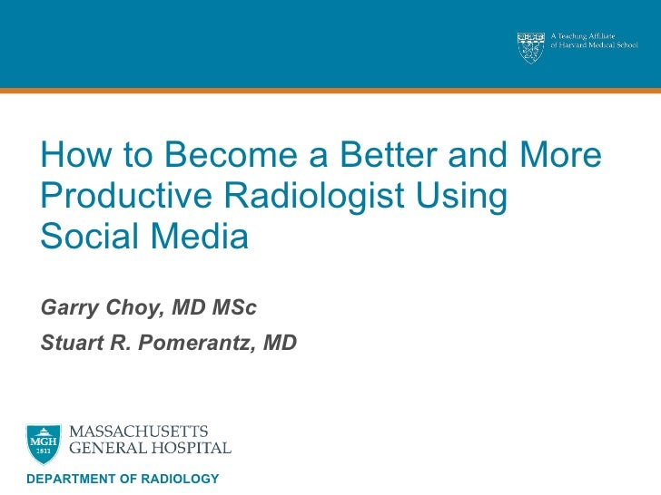How to Become a Better and More Productive Radiologist Using Social Media Garry Choy, MD MSc Stuart R. Pomerantz, MD DEPAR...