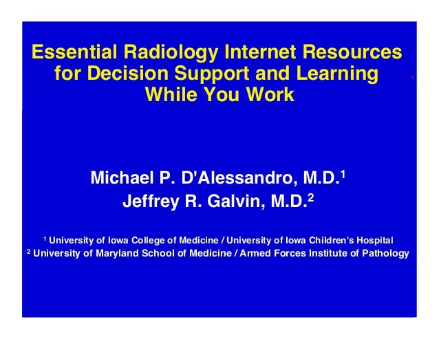 Essential Radiology Internet Resources  for Decision Support and Learning  While You Work Michael P. D'Alessandro, M.D.1...
