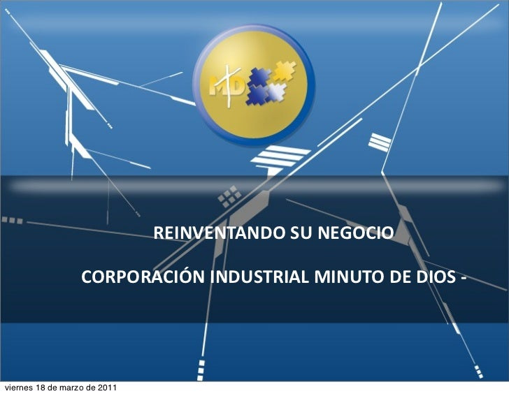 REINVENTANDO SU NEGOCIO                  CORPORACIÓN INDUSTRIAL MINUTO DE DIOS -‐viernes 18 de marzo de 2011