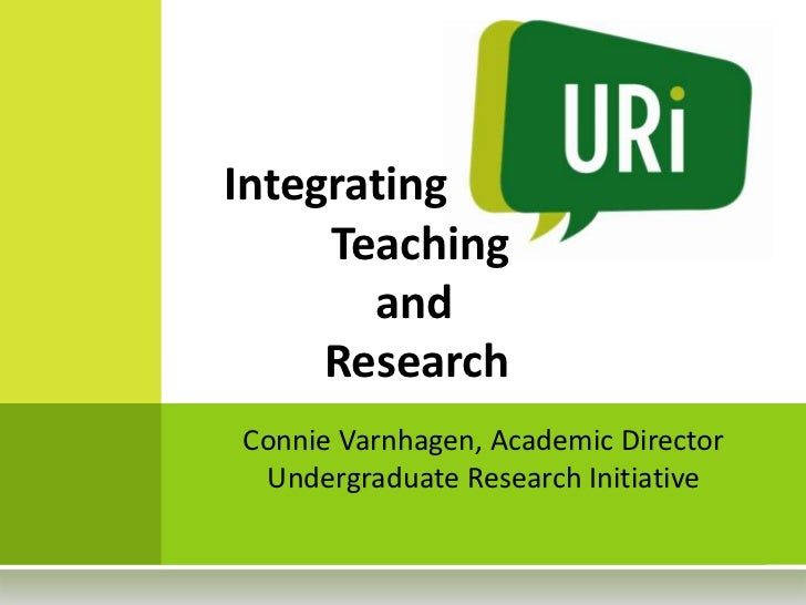 Integrating     Teaching       and     ResearchConnie Varnhagen, Academic Director Undergraduate Research Initiative