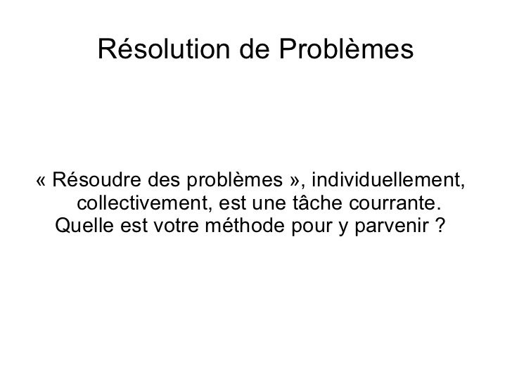 Résolution de Problèmes« Résoudre des problèmes », individuellement,    collectivement, est une tâche courrante.  Quelle e...