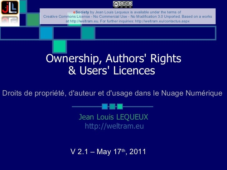 Ownership, Authors' Rights & Users' Licences   Jean Louis LEQUEUX http://weltram.eu   V 2.1 – May 17 th , 2011  Droits de ...