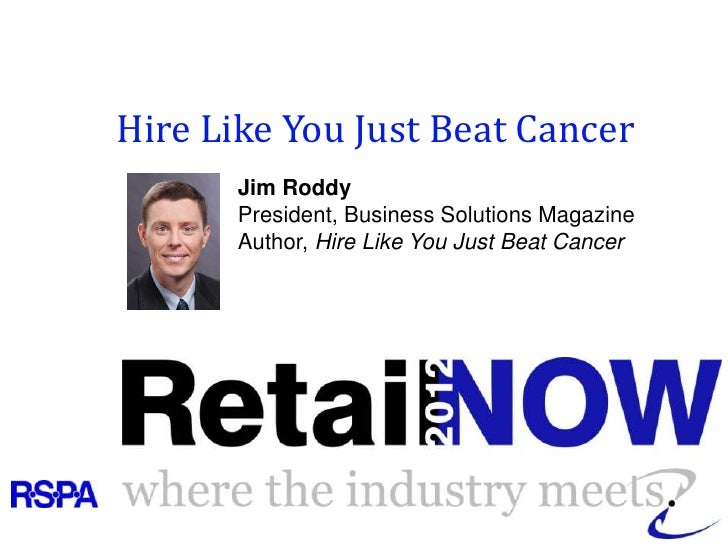 Hire Like You Just Beat Cancer       Jim Roddy       President, Business Solutions Magazine       Author, Hire Like You Ju...