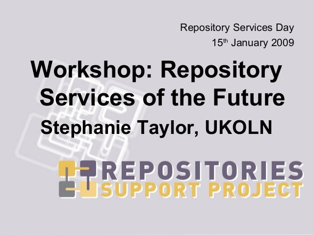 Repository Services Day                   15th January 2009Workshop: RepositoryServices of the FutureStephanie Taylor, UKOLN