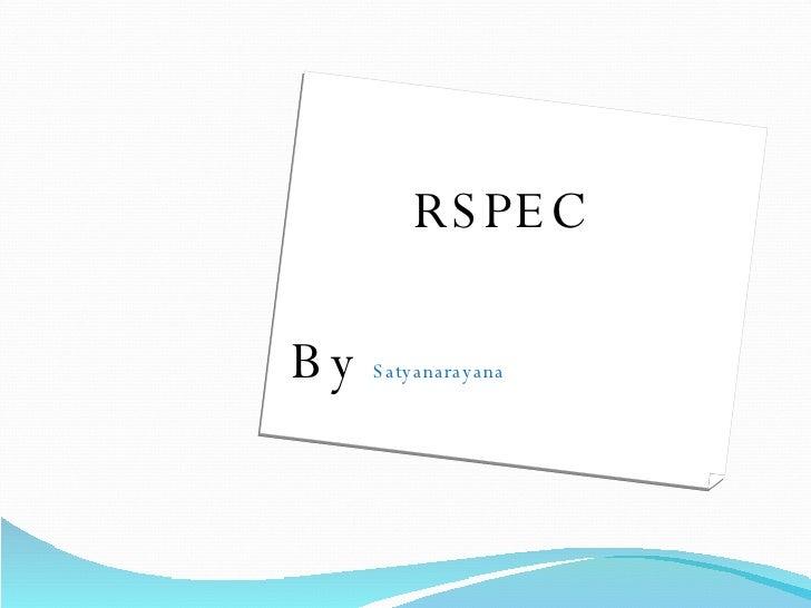 <ul><li>  RSPEC </li></ul><ul><li>By  Satyanarayana </li></ul>