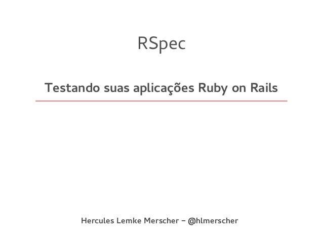 RSpec Testando suas aplicações Ruby on Rails Hercules Lemke Merscher - @hlmerscher