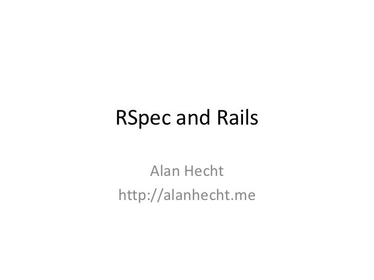 RSpec and Rails<br />Alan Hecht<br />http://alanhecht.me<br />
