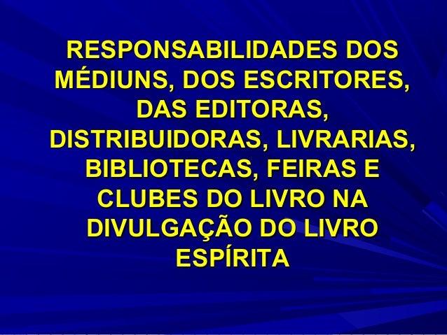 RESPONSABILIDADES DOS MÉDIUNS, DOS ESCRITORES, DAS EDITORAS, DISTRIBUIDORAS, LIVRARIAS, BIBLIOTECAS, FEIRAS E CLUBES DO LI...