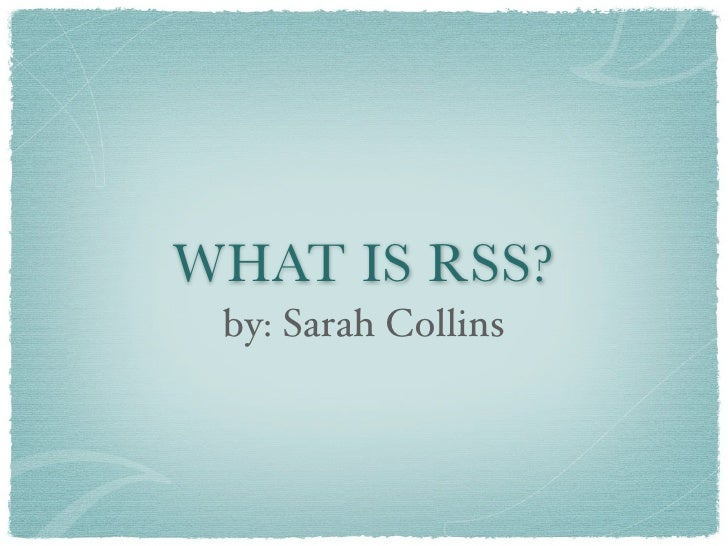WHAT IS RSS?  by: Sarah Collins