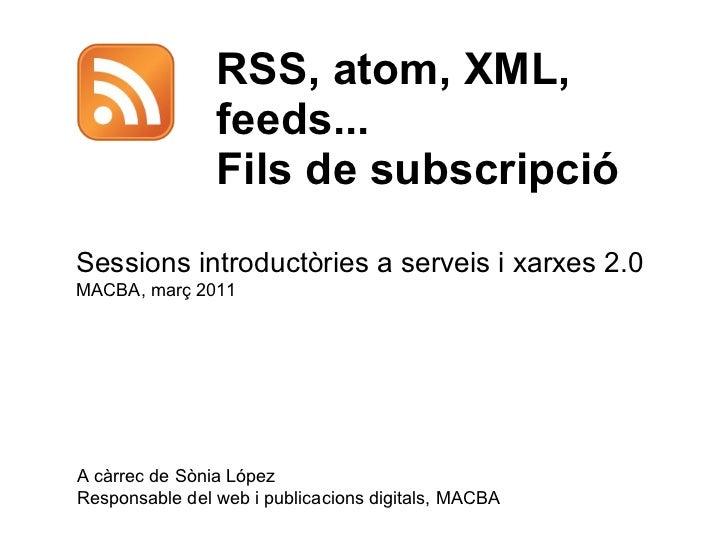 RSS, atom, XML, feeds... Fils de subscripció  A càrrec de Sònia López Responsable del web i publicacions digitals, MACBA S...