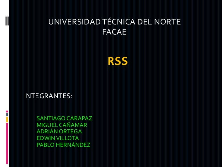 UNIVERSIDAD TÉCNICA DEL NORTE<br />FACAE<br />Rss<br />INTEGRANTES:<br />SANTIAGO CARAPAZ <br />MIGUEL CAÑAMAR <br />ADRIÁ...