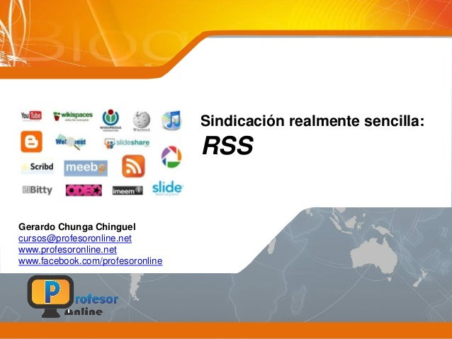 Sindicación realmente sencilla: RSS Gerardo Chunga Chinguel cursos@profesoronline.net www.profesoronline.net www.facebook....