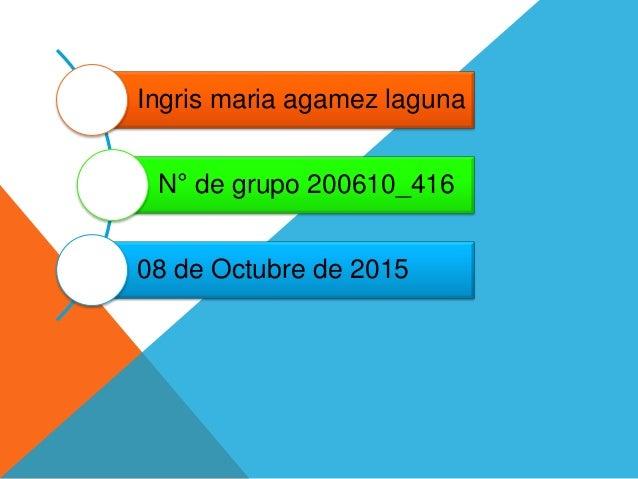 Ingris maria agamez laguna N° de grupo 200610_416 08 de Octubre de 2015