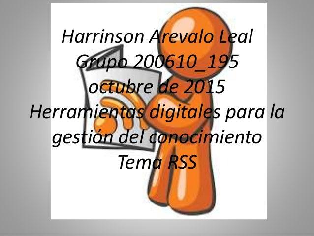 Harrinson Arevalo Leal Grupo 200610_195 octubre de 2015 Herramientas digitales para la gestión del conocimiento Tema RSS