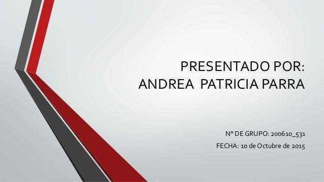 PRESENTADO POR: ANDREA PATRICIA PARRA N° DE GRUPO: 200610_531 FECHA: 10 de Octubre de 2015