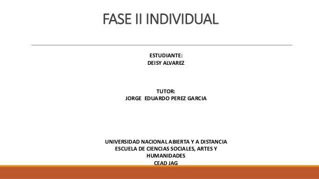 FASE II INDIVIDUAL ESTUDIANTE: DEISY ALVAREZ TUTOR: JORGE EDUARDO PEREZ GARCIA UNIVERSIDAD NACIONAL ABIERTA Y A DISTANCIA ...