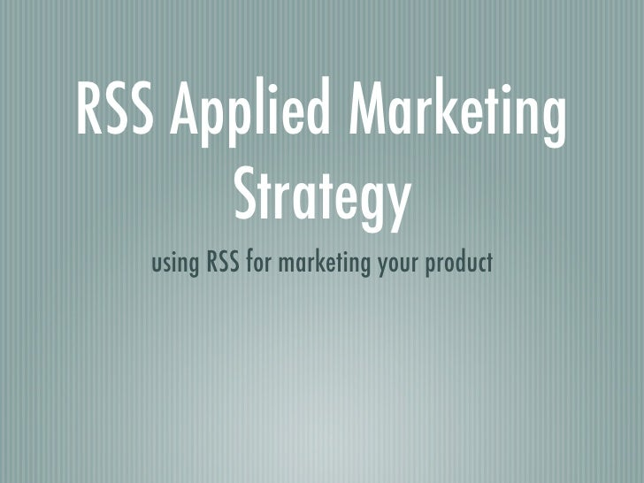 RSS Applied Marketing       Strategy    using RSS for marketing your product