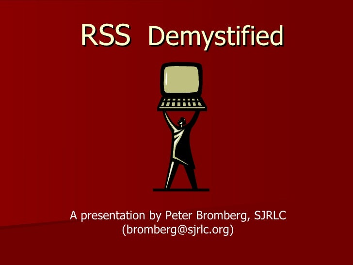 RSS   Demystified A presentation by Peter Bromberg, SJRLC (bromberg@sjrlc.org)
