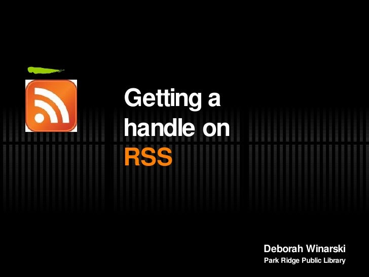 <ul><li>Getting a handle on  RSS </li></ul>Deborah Winarski Park Ridge Public Library