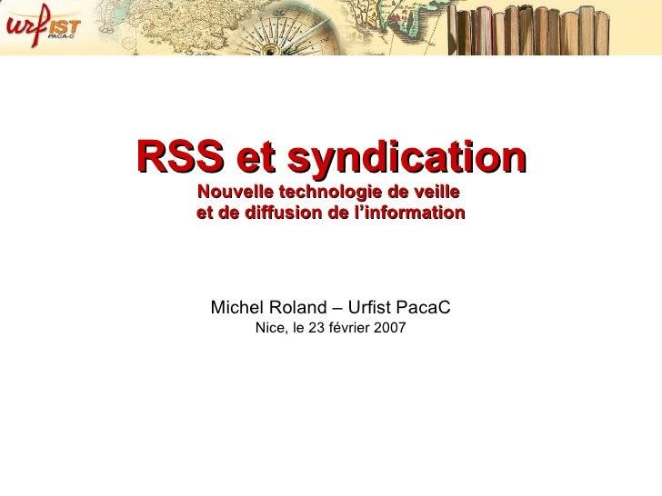RSS et syndication Nouvelle technologie de veille  et de diffusion de l'information Michel Roland – Urfist PacaC Nice, le ...