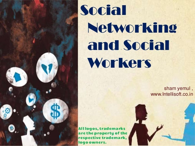 Social Networking and Social Workers sham yemul , www.Intellisoft.co.in  All logos, trademarks are the property of the res...