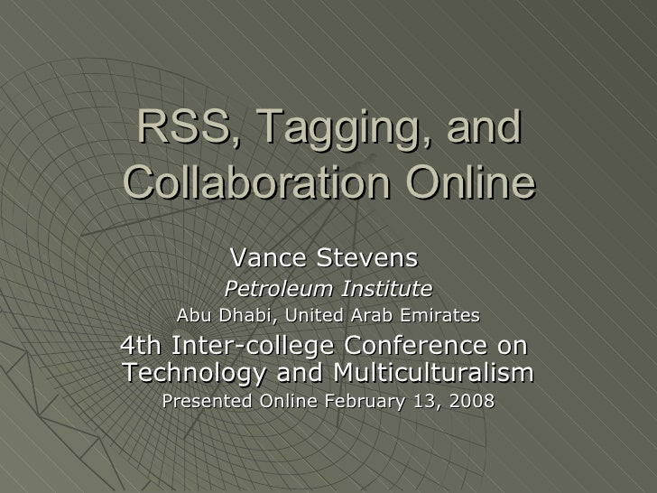 RSS, Tagging, and Collaboration Online Vance Stevens  Petroleum Institute Abu Dhabi, United Arab Emirates 4th Inter-colleg...