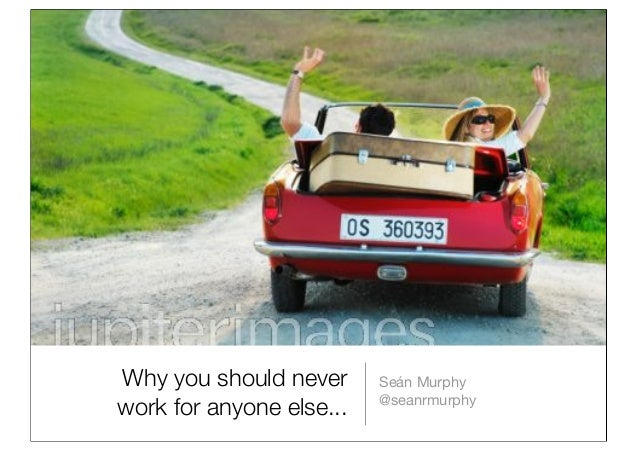 Why you should never work for anyone else... Seán Murphy @seanrmurphy