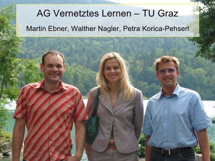 <ul><li>AG Vernetztes Lernen – TU Graz </li></ul><ul><li>Martin Ebner, Walther Nagler, Petra Korica-Pehserl </li></ul>