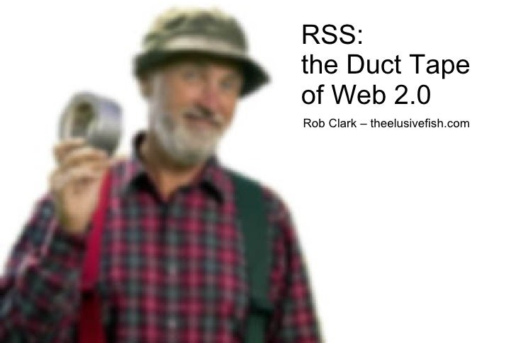 RSS: the Duct Tape of Web 2.0 Rob Clark – theelusivefish.com