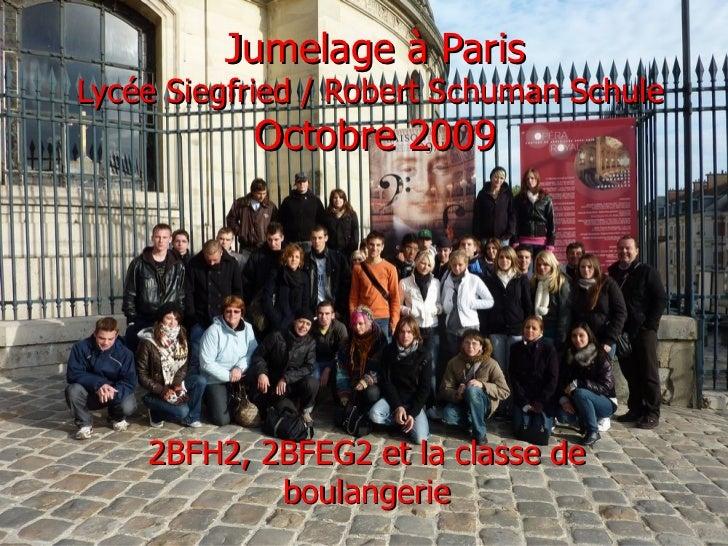 Jumelage à ParisLycée Siegfried / Robert Schuman Schule           Octobre 2009    2BFH2, 2BFEG2 et la classe de           ...