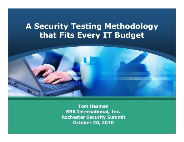 A Security Testing Methodology that Fits Every IT Budget Tom Hasman SRA International, Inc. Rochester Security Summit Octo...
