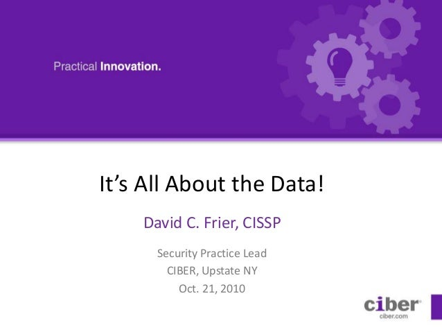 It's All About the Data! David C. Frier, CISSP Security Practice Lead CIBER, Upstate NY Oct. 21, 2010