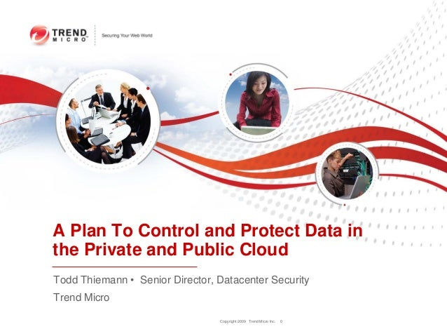 Copyright 2009 Trend Micro Inc. 0 A Plan To Control and Protect Data in the Private and Public Cloud Todd Thiemann • Senio...