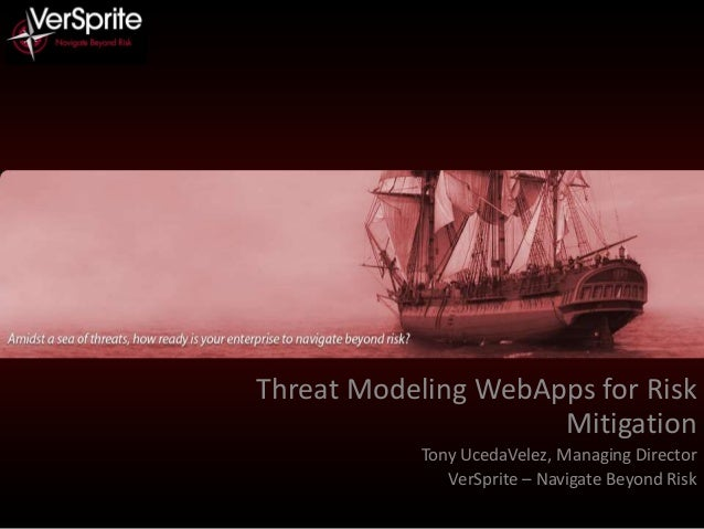Threat Modeling WebApps for Risk Mitigation Tony UcedaVelez, Managing Director VerSprite – Navigate Beyond Risk