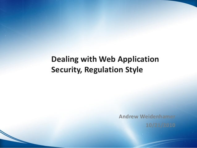 Dealing with Web Application Security, Regulation Style Andrew Weidenhamer 10/21/2010