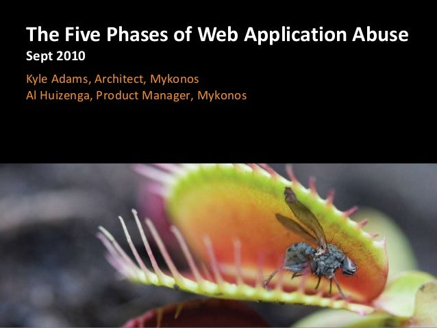 The Five Phases of Web Application Abuse Sept 2010 Kyle Adams, Architect, Mykonos Al Huizenga, Product Manager, Mykonos