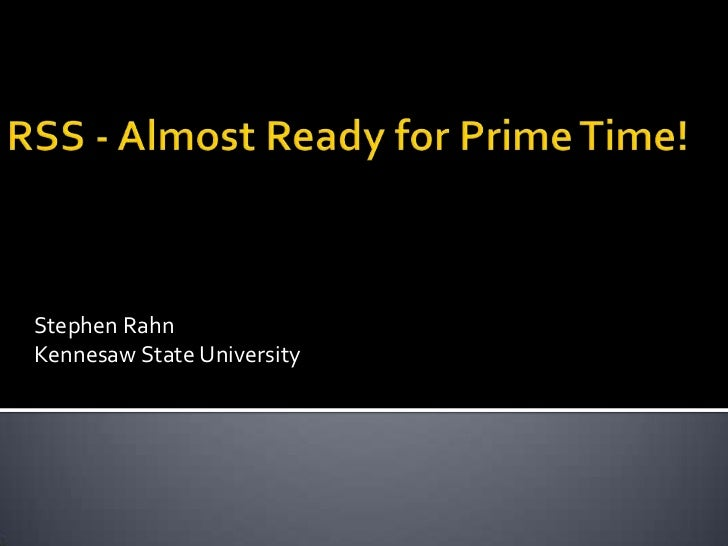 RSS - Almost Ready for Prime Time!<br />Stephen Rahn<br />Kennesaw State University<br />