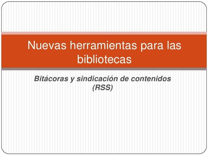 Bitácoras y sindicación de contenidos (RSS)<br />Nuevas herramientas para las bibliotecas<br />