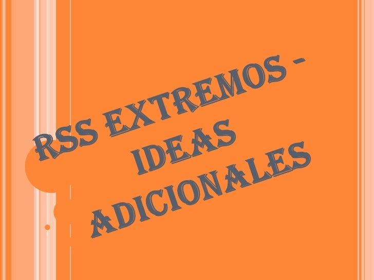 RSS EXTREMOS - IDEAS ADICIONALES<br />