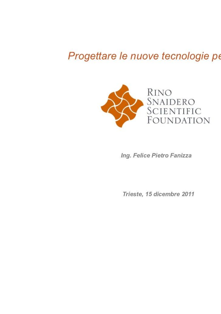 Progettare le nuove tecnologie per tutti           Ing. Felice Pietro Fanizza            Trieste, 15 dicembre 2011