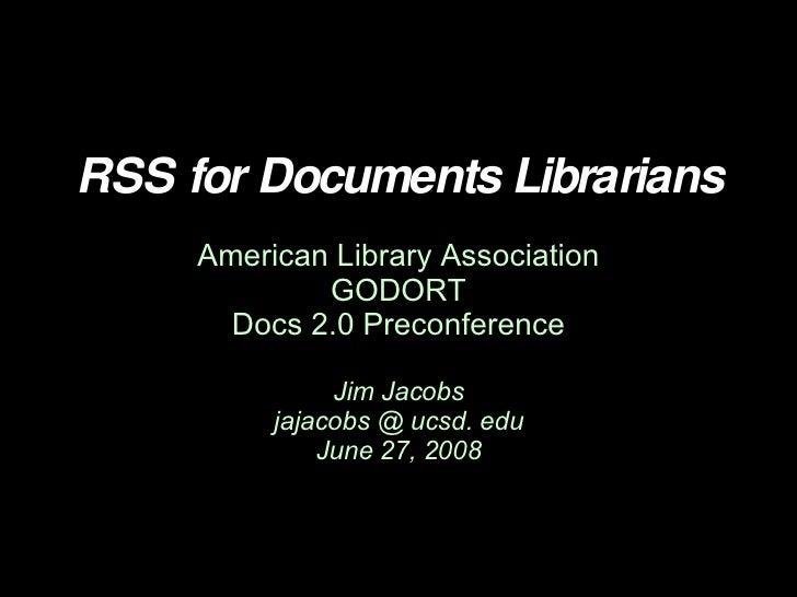 RSS for Documents Librarians American Library Association GODORT Docs 2.0 Preconference Jim Jacobs jajacobs @ ucsd. edu Ju...