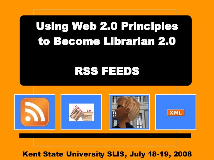 Kent State University SLIS, July 18-19, 2008 Using Web 2.0 Principles to Become Librarian 2.0 RSS FEEDS