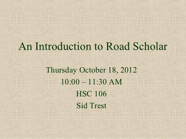 An Introduction to Road Scholar     Thursday October 18, 2012         10:00 – 11:30 AM             HSC 106             Sid...
