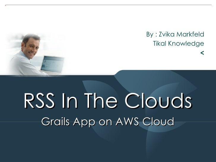 By : Zvika Markfeld Tikal Knowledge < RSS In The Clouds  Grails App on AWS Cloud