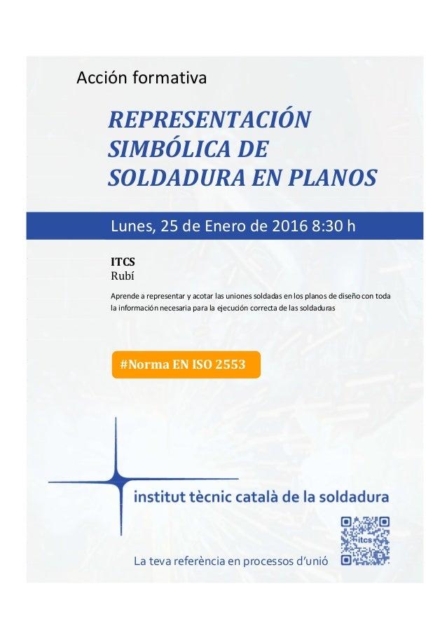 itcs-2016 Acción formativa REPRESENTACIÓN SIMBÓLICA DE SOLDADURA EN PLANOS Aprende a representar y acotar las uniones sold...