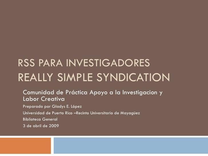 RSS PARA INVESTIGADORES REALLY SIMPLE SYNDICATION Comunidad de Práctica Apoyo a la Investigacion y Labor Creativa Preparad...
