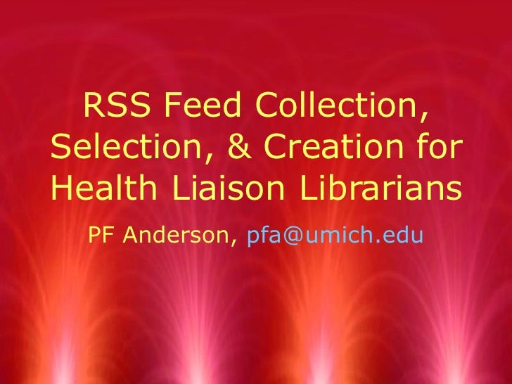 RSS Feed Collection, Selection, & Creation for Health Liaison Librarians PF Anderson,  [email_address]