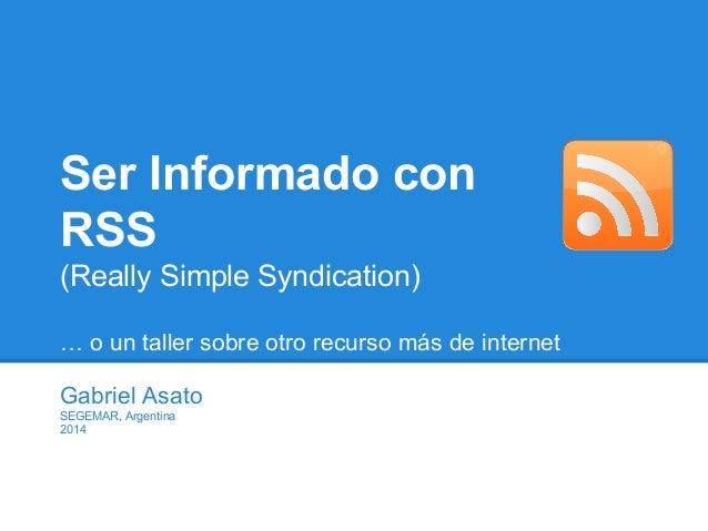 Ser Informado con RSS (Really Simple Syndication) … o un taller sobre otro recurso más de internet Gabriel Asato SEGEMAR, ...